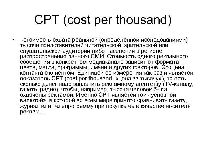 CPT (cost per thousand) • -стоимость охвата реальной (определенной исследованиями) тысячи представителей читательской, зрительской