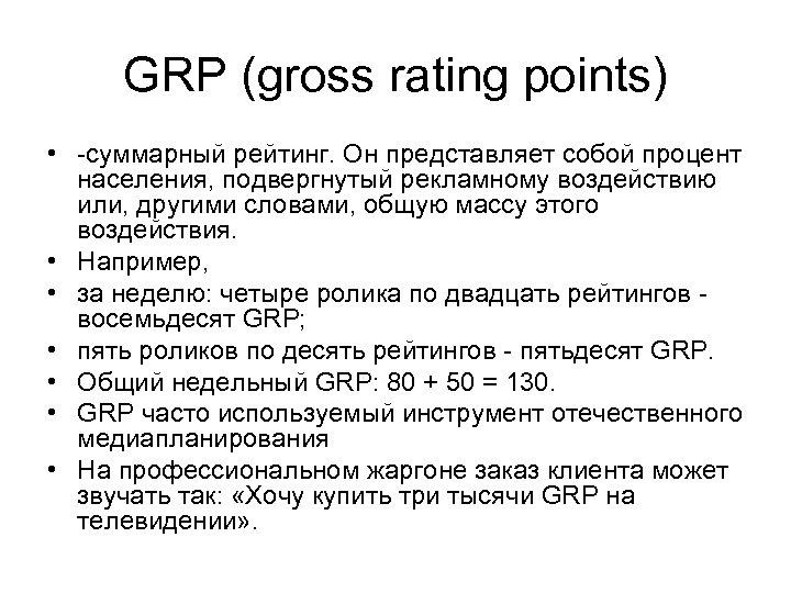 GRP (gross rating points) • -суммарный рейтинг. Он представляет собой процент населения, подвергнутый рекламному