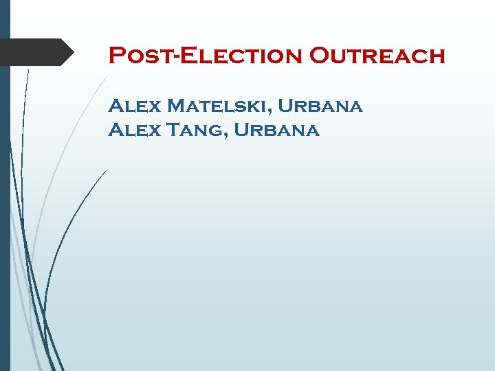 Post-Election Outreach Alex Matelski, Urbana Alex Tang, Urbana