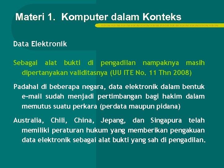 Materi 1. Komputer dalam Konteks HUKUM HUKUM HUKUM Data Elektronik Sebagai alat bukti di