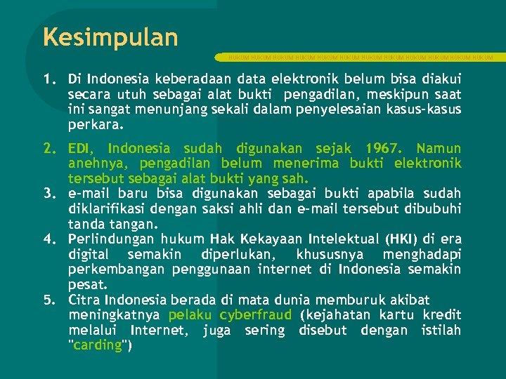 Kesimpulan HUKUM HUKUM HUKUM 1. Di Indonesia keberadaan data elektronik belum bisa diakui secara
