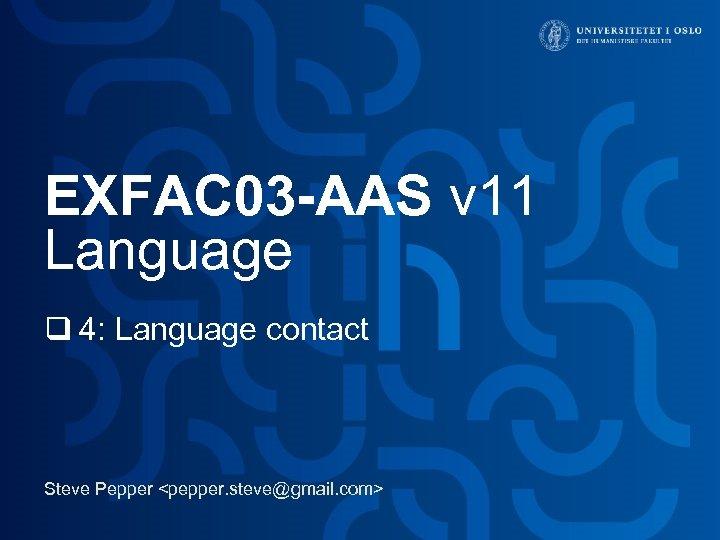 EXFAC 03 -AAS v 11 Language q 4: Language contact Steve Pepper <pepper. steve@gmail.