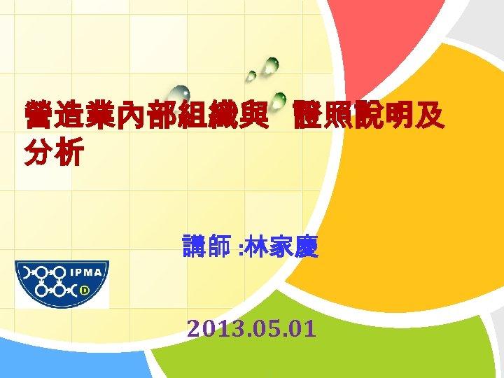 營造業內部組織與 證照說明及 分析 L/O/G/O 講師 : 林家慶 2013. 05. 01 1
