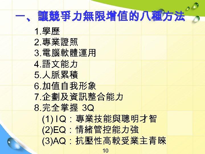 一、讓競爭力無限增值的八種方法 1. 學歷 2. 專業證照 3. 電腦軟體運用 4. 語文能力 5. 人脈累積 6. 加值自我形象 7.