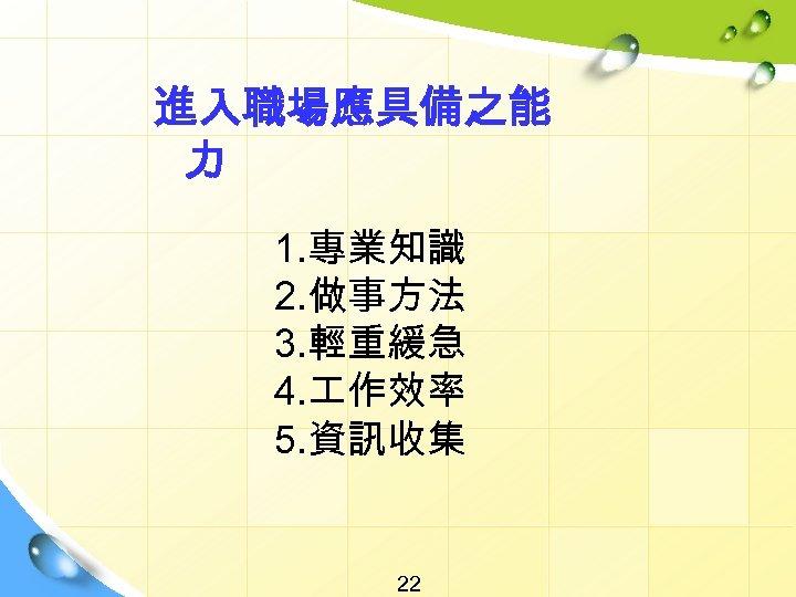 進入職場應具備之能 力 1. 專業知識 2. 做事方法 3. 輕重緩急 4. 作效率 5. 資訊收集 22