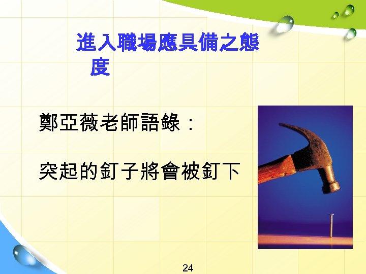 進入職場應具備之態 度 鄭亞薇老師語錄: 突起的釘子將會被釘下 24 !