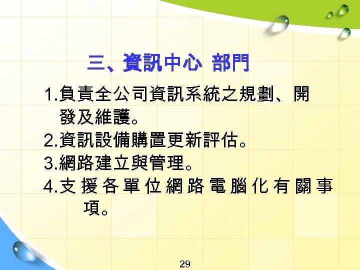 三、資訊中心 部門 1. 負責全公司資訊系統之規劃、開 發及維護。 2. 資訊設備購置更新評估。 3. 網路建立與管理。 4. 支 援 各 單
