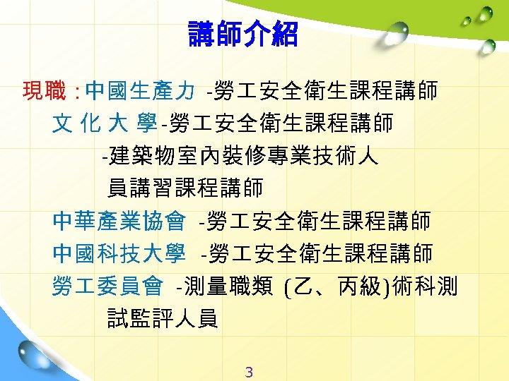 講師介紹 現職: 中國生產力 -勞 安全衛生課程講師 文 化 大 學 -勞 安全衛生課程講師 -建築物室內裝修專業技術人 員講習課程講師 中華產業協會