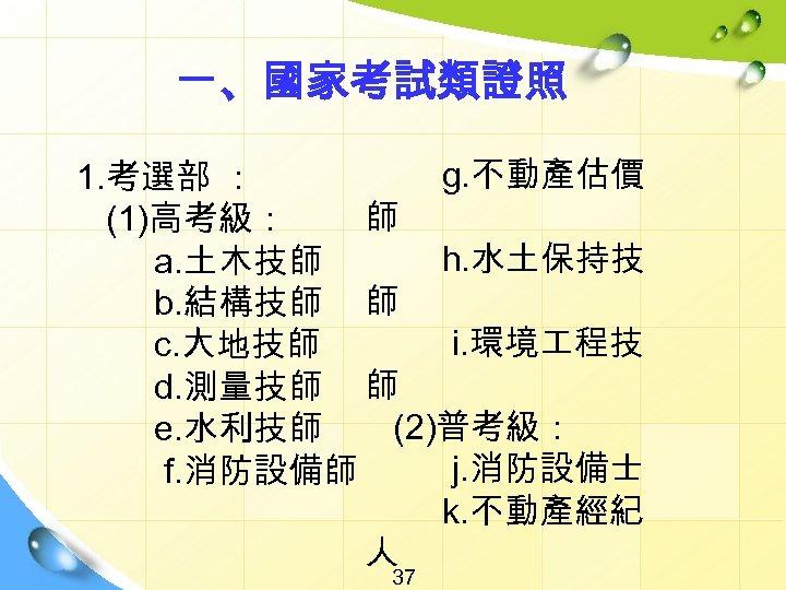 一、國家考試類證照 g. 不動產估價 1. 考選部 : 師 (1)高考級: a. 土木技師 h. 水土保持技 b. 結構技師