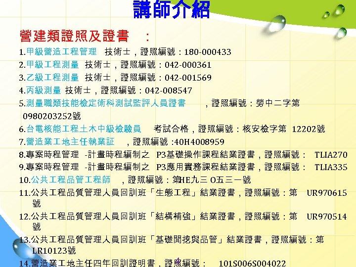 講師介紹 營建類證照及證書 : 1. 甲級營造 程管理 技術士,證照編號: 180 -000433 2. 甲級 程測量 技術士,證照編號: 042