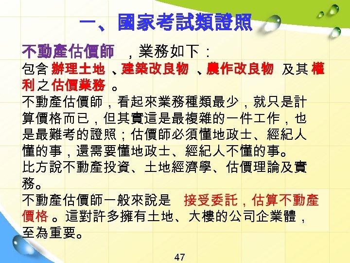 一、國家考試類證照 不動產估價師 ,業務如下: 包含 辦理土地 、 建築改良物 、 農作改良物 及其 權 利 之 估價業務