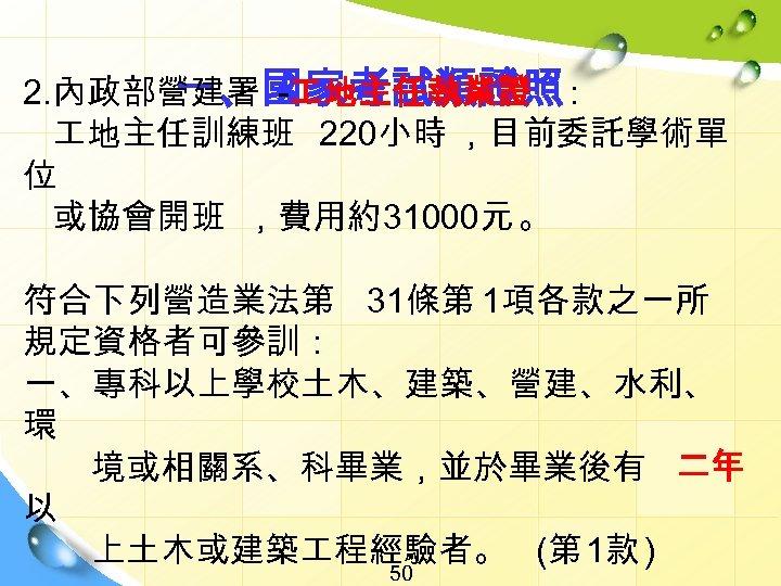 一、國家考試類證照 2. 內政部營建署 - 地主任執業證 : 地主任訓練班 220小時 ,目前委託學術單 位 或協會開班 ,費用約31000元 。 符合下列營造業法第