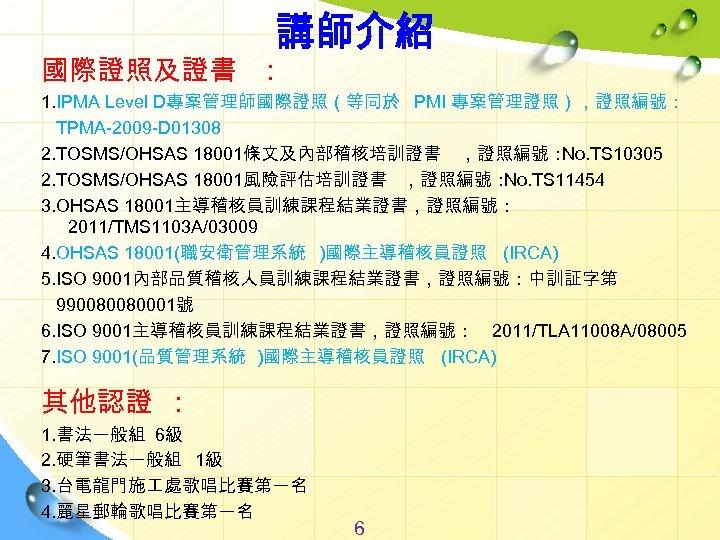 講師介紹 國際證照及證書 : 1. IPMA Level D專案管理師國際證照(等同於 PMI 專案管理證照),證照編號: TPMA-2009 -D 01308 2. TOSMS/OHSAS