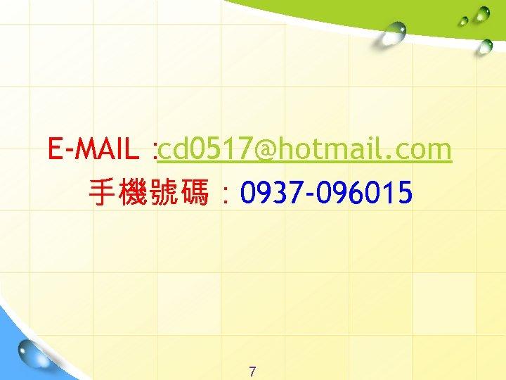 E-MAIL: cd 0517@hotmail. com 手機號碼: 0937 -096015 7