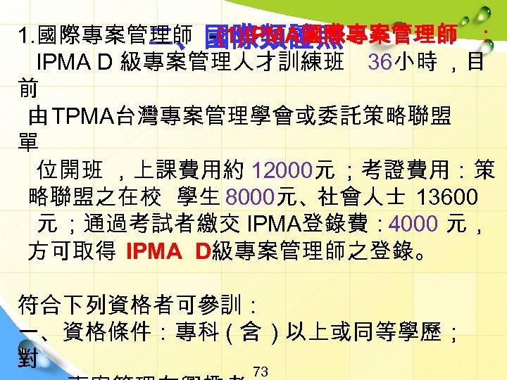 1. 國際專案管理師 -(1)IPMA國際專案管理師 : 二、國際類證照 IPMA D 級專案管理人才訓練班 36小時 ,目 前 由 TPMA台灣專案管理學會或委託策略聯盟 單