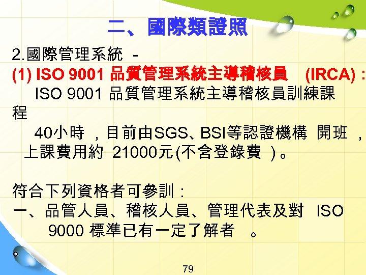 二、國際類證照 2. 國際管理系統 (1) ISO 9001 品質管理系統主導稽核員 (IRCA): ISO 9001 品質管理系統主導稽核員訓練課 程 40小時 ,目前由SGS、