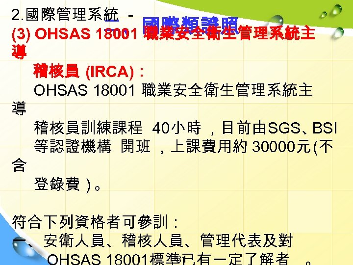 2. 國際管理系統 二、國際類證照 (3) OHSAS 18001 職業安全衛生管理系統主 導 稽核員 (IRCA): OHSAS 18001 職業安全衛生管理系統主 導