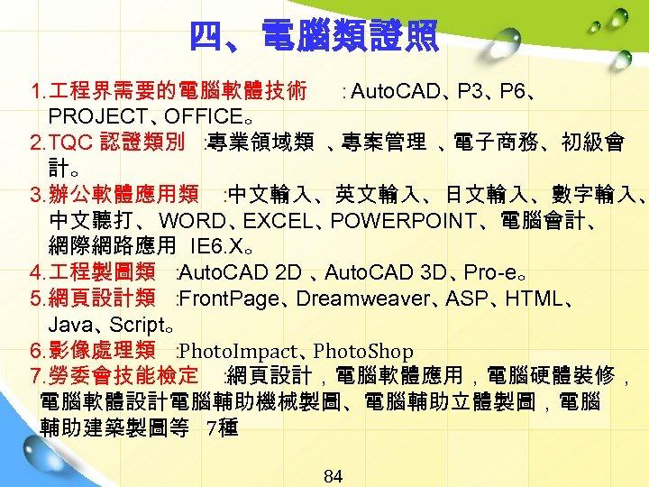 四、電腦類證照 1. 程界需要的電腦軟體技術 : Auto. CAD、 P 3、 P 6、 PROJECT、 OFFICE。 2. TQC
