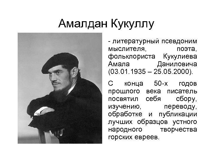 Амалдан Кукуллу литературный псевдоним мыслителя, поэта, фольклориста Кукулиева Амала Даниловича (03. 01. 1935 –