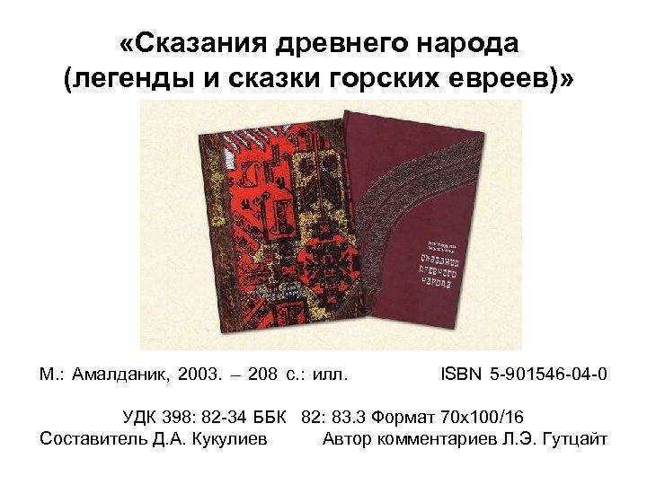 «Сказания древнего народа (легенды и сказки горских евреев)» М. : Амалданик, 2003. –