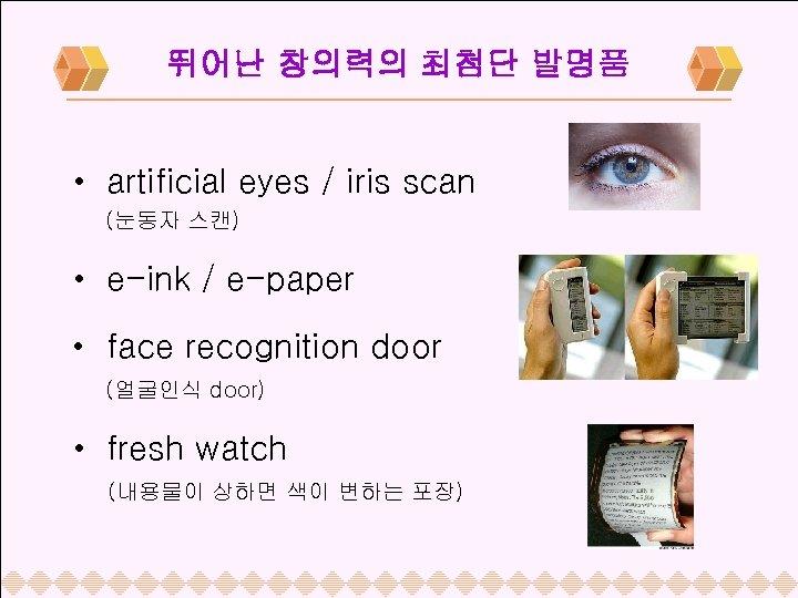 뛰어난 창의력의 최첨단 발명품 • artificial eyes / iris scan (눈동자 스캔) • e-ink