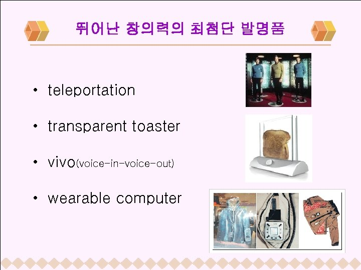 뛰어난 창의력의 최첨단 발명품 • teleportation • transparent toaster • vivo(voice-in-voice-out) • wearable computer
