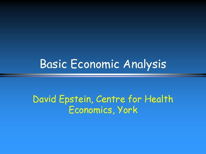 Basic Economic Analysis David Epstein, Centre for Health Economics, York