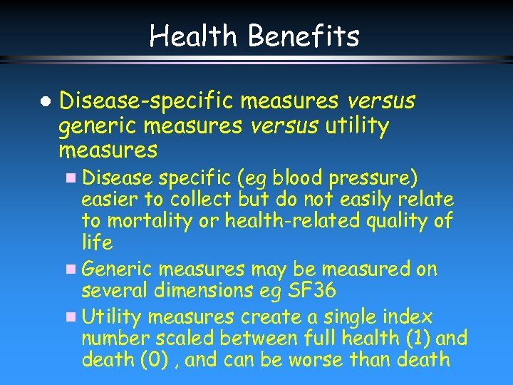 Health Benefits l Disease-specific measures versus generic measures versus utility measures n Disease specific
