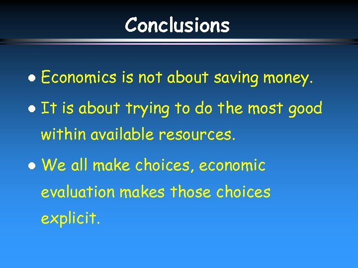 Conclusions l Economics is not about saving money. l It is about trying to