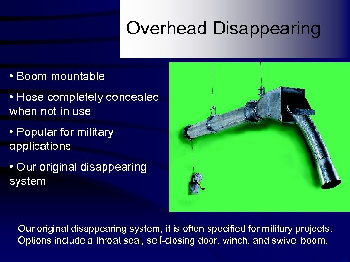 Overhead Disappearing • Boom mountable • Hose completely concealed when not in use •