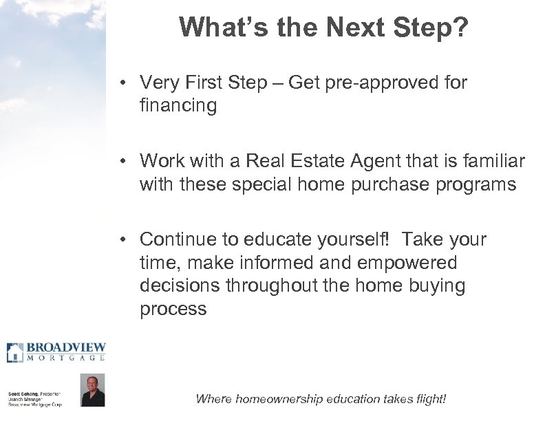 What's the Next Step? • Very First Step – Get pre-approved for financing •