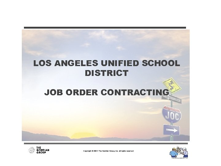 LOS ANGELES UNIFIED SCHOOL DISTRICT JOB ORDER CONTRACTING Copyright © 2004 The Gordian Group,