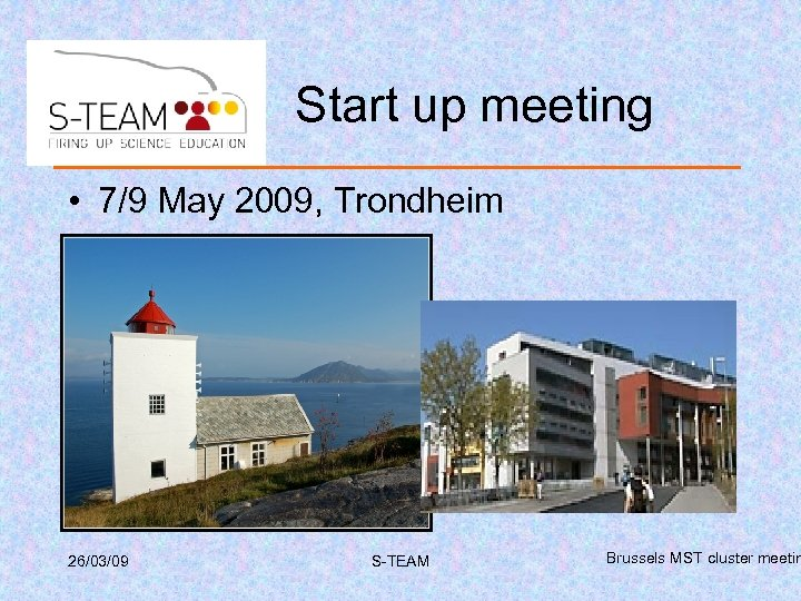 Start up meeting • 7/9 May 2009, Trondheim 26/03/09 S-TEAM Brussels MST cluster meetin