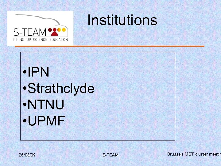 Institutions • IPN • Strathclyde • NTNU • UPMF 26/03/09 S-TEAM Brussels MST cluster