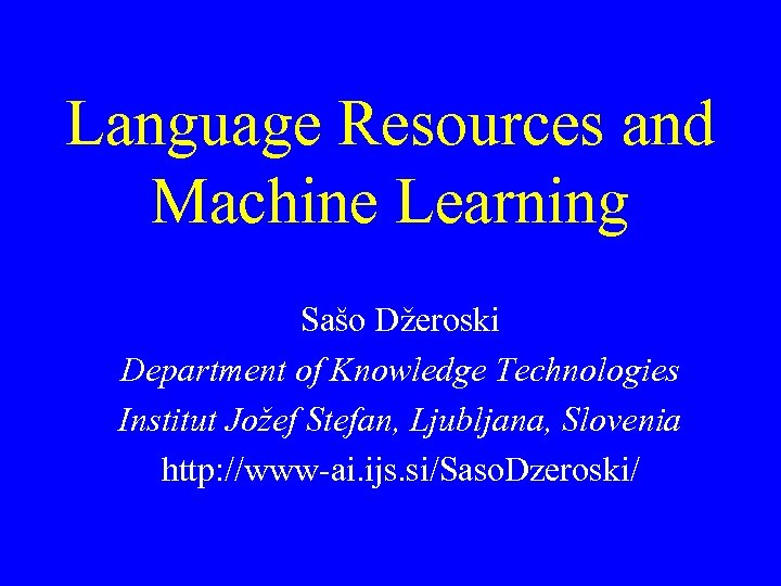 Language Resources and Machine Learning Sašo Džeroski Department of Knowledge Technologies Institut Jožef Stefan,