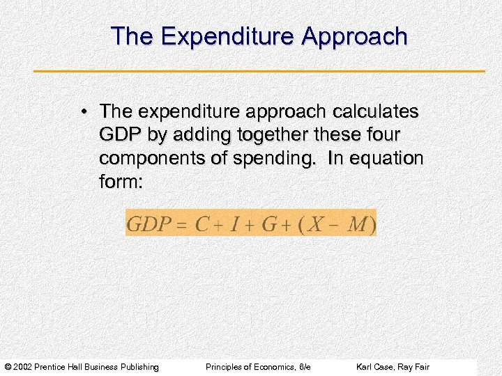 The Expenditure Approach • The expenditure approach calculates GDP by adding together these four