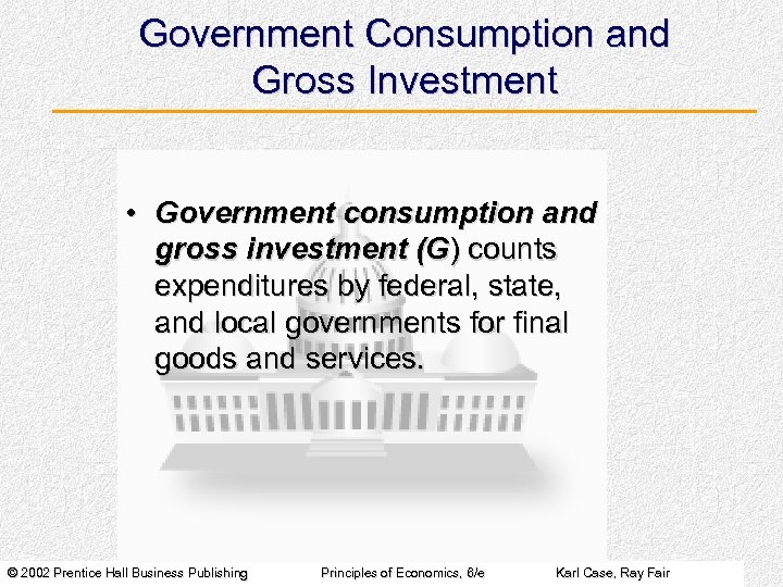 Government Consumption and Gross Investment • Government consumption and gross investment (G) counts expenditures