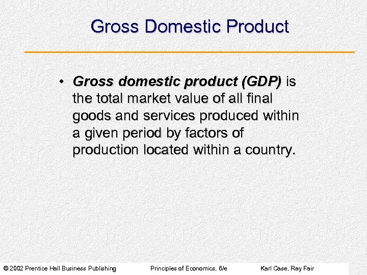 Gross Domestic Product • Gross domestic product (GDP) is the total market value of