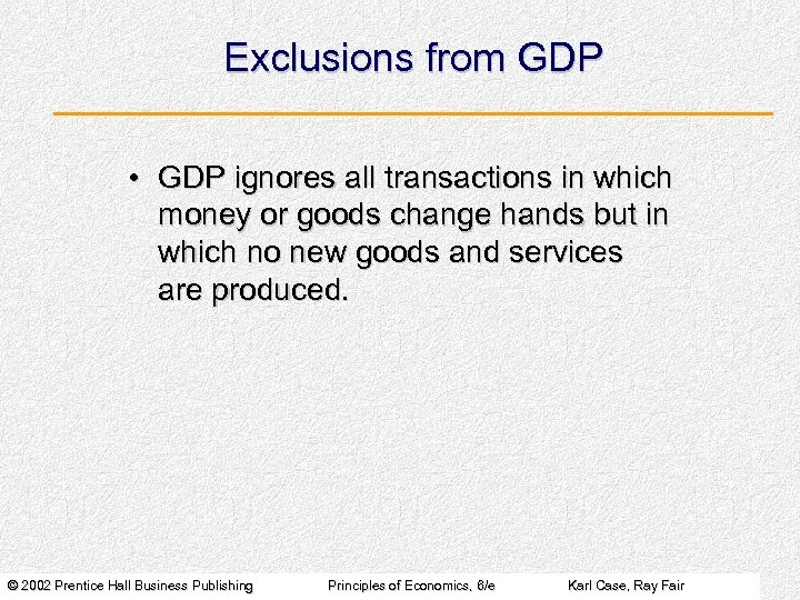 Exclusions from GDP • GDP ignores all transactions in which money or goods change