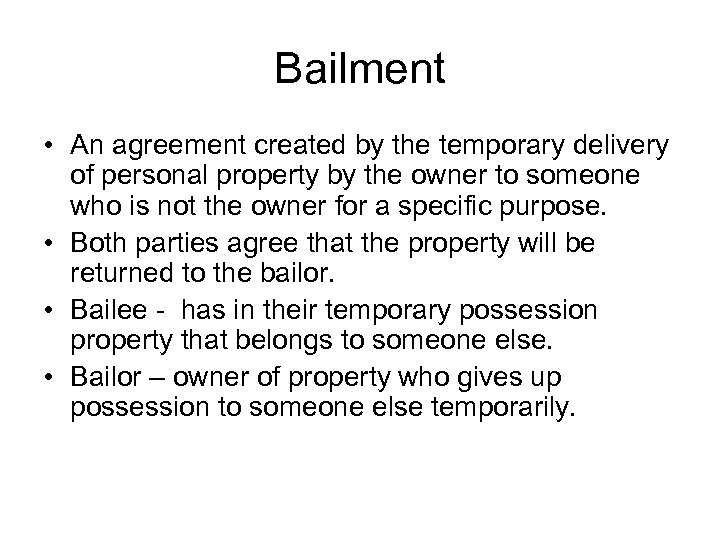 Bailment • An agreement created by the temporary delivery of personal property by the
