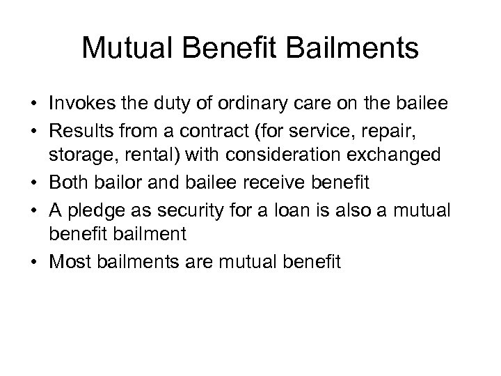 Mutual Benefit Bailments • Invokes the duty of ordinary care on the bailee •
