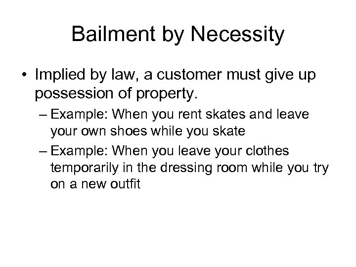 Bailment by Necessity • Implied by law, a customer must give up possession of
