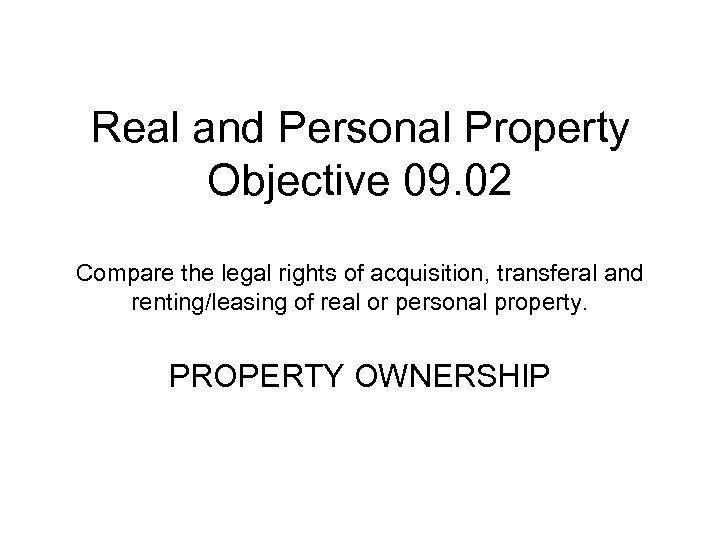 Real and Personal Property Objective 09. 02 Compare the legal rights of acquisition, transferal