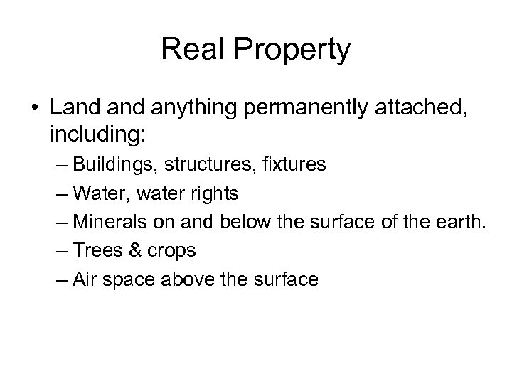 Real Property • Land anything permanently attached, including: – Buildings, structures, fixtures – Water,