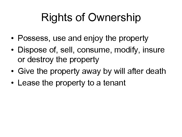 Rights of Ownership • Possess, use and enjoy the property • Dispose of, sell,