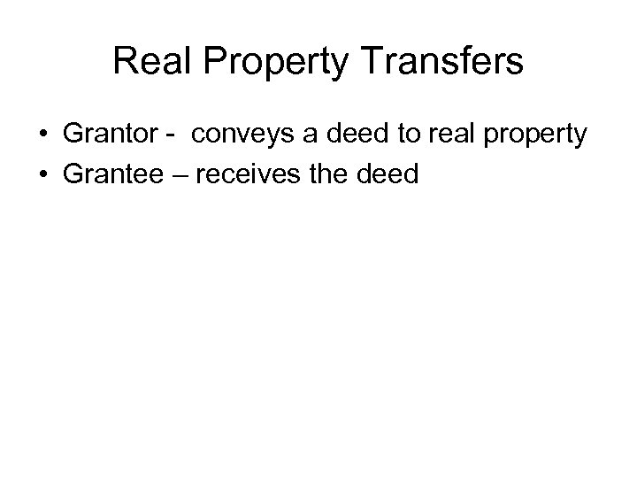 Real Property Transfers • Grantor - conveys a deed to real property • Grantee