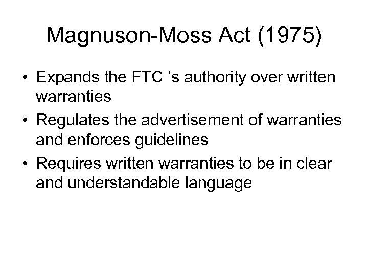 Magnuson-Moss Act (1975) • Expands the FTC 's authority over written warranties • Regulates