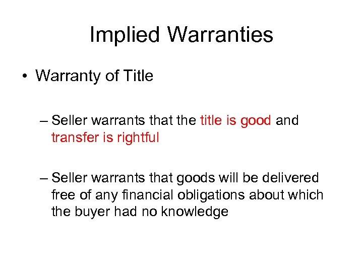 Implied Warranties • Warranty of Title – Seller warrants that the title is good