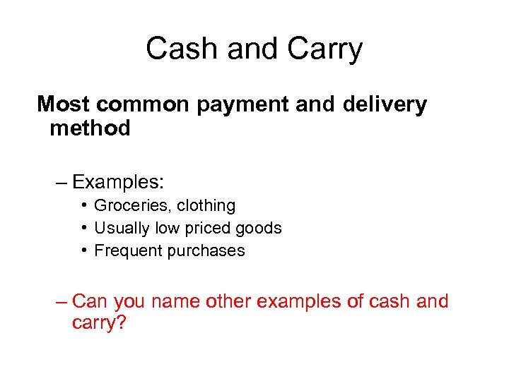 Cash and Carry Most common payment and delivery method – Examples: • Groceries, clothing