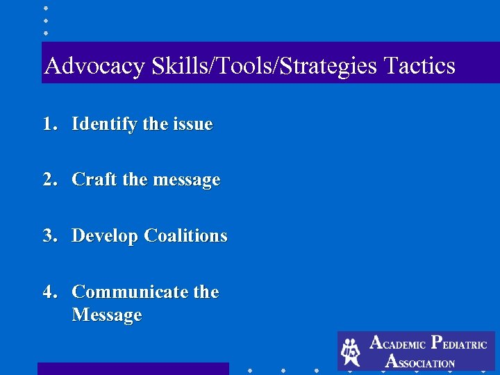 Advocacy Skills/Tools/Strategies Tactics 1. Identify the issue 2. Craft the message 3. Develop Coalitions